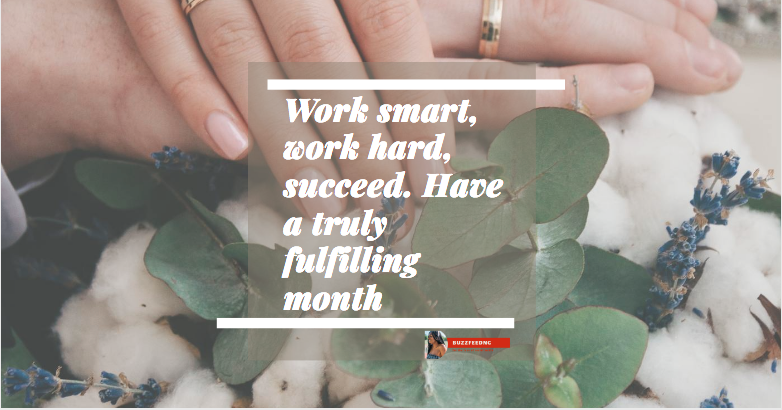 Work smart, work hard, succeed. Have a truly fulfilling month